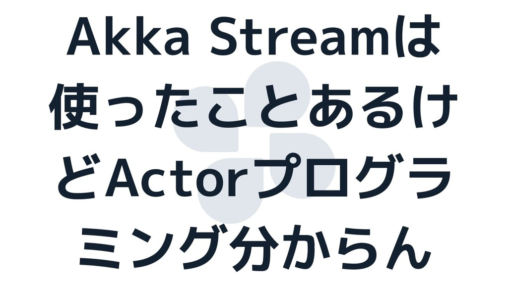 Akka Streamは 使ったことあるけ どActorプログラ ミング分からん