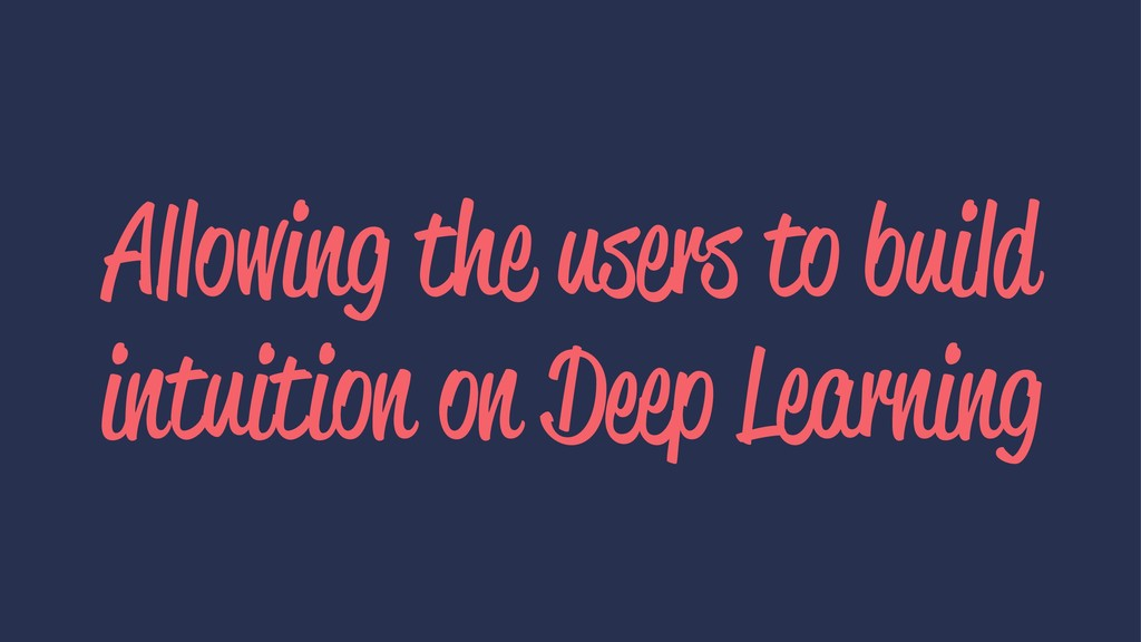 Allowing the users to build intuition on Deep L...