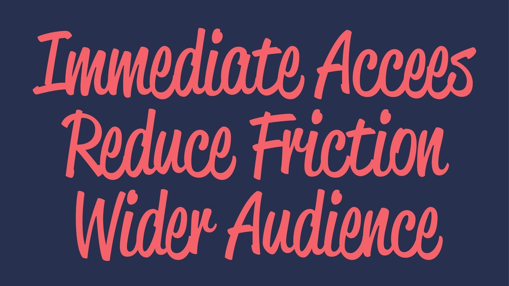 Immediate Accees Reduce Friction Wider Audience