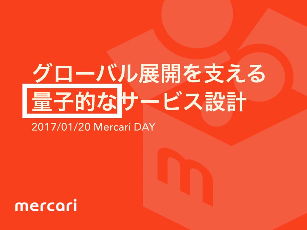 άϩʔόϧల։Λࢧ͑Δ ྔࢠతͳαʔϏεઃܭ 2017/01/20 Mercari DAY