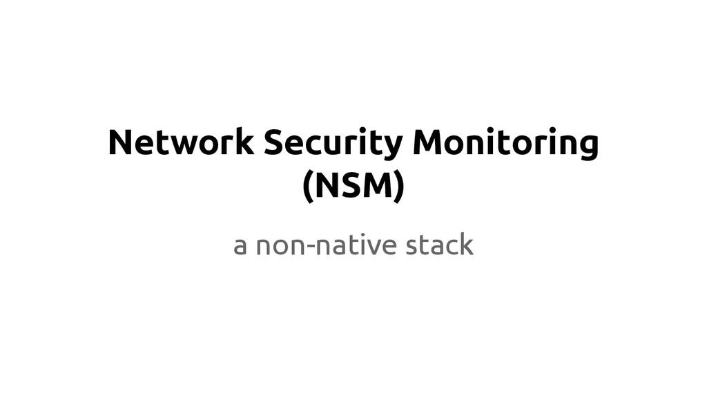 Network Security Monitoring (NSM) a non-native ...