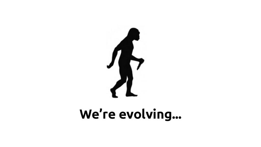 We're evolving...