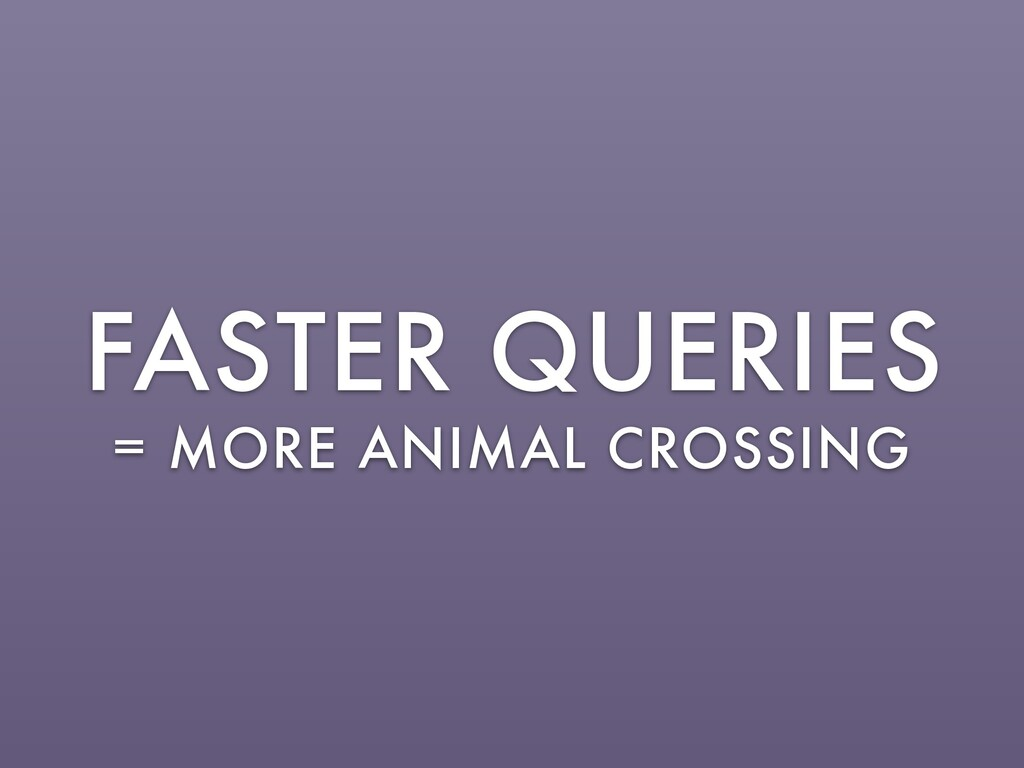FASTER QUERIES = MORE ANIMAL CROSSING