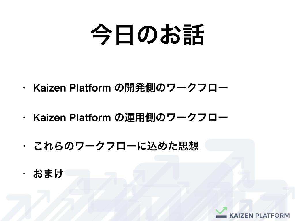 ࠓͷ͓ • Kaizen Platform ͷ։ൃଆͷϫʔΫϑϩʔ • Kaizen Pl...