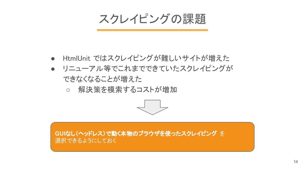 スクレイピングの課題 ● HtmlUnit ではスクレイピングが難しいサイトが増えた ● リニ...