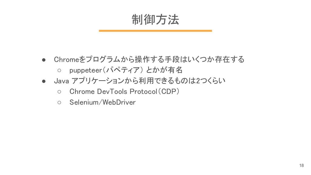 制御方法 ● Chromeをプログラムから操作する手段はいくつか存在する ○ puppetee...