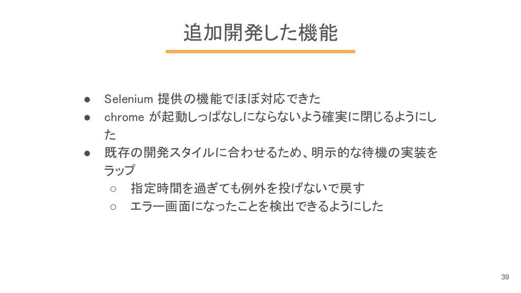 追加開発した機能 ● Selenium 提供の機能でほぼ対応できた ● chrome が起動し...