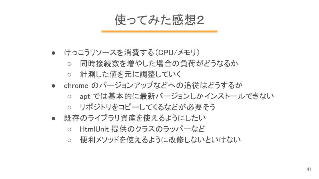 使ってみた感想2 ● けっこうリソースを消費する(CPU/メモリ) ○ 同時接続数を増やした場...