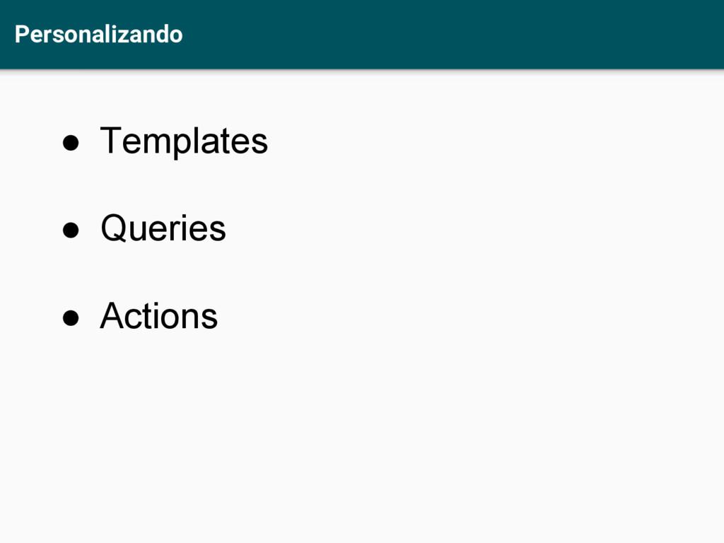 Personalizando ● Templates ● Queries ● Actions