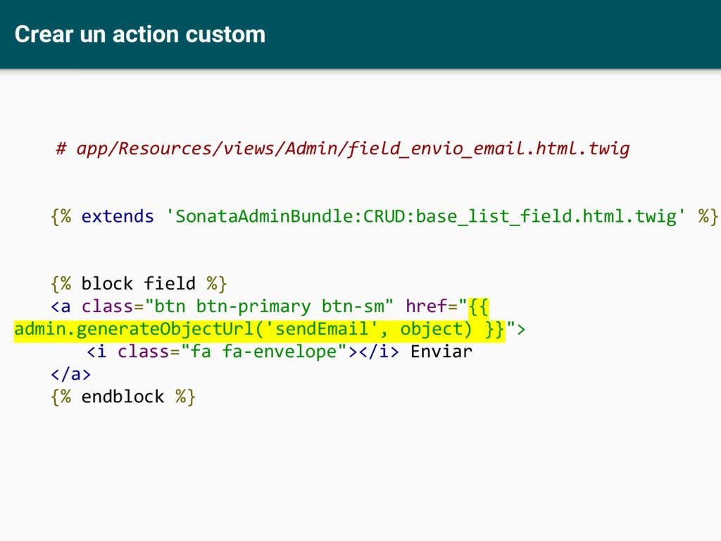 Crear un action custom # app/Resources/views/Ad...
