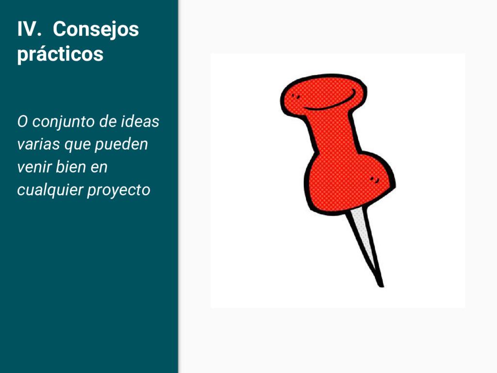 IV. Consejos prácticos O conjunto de ideas vari...