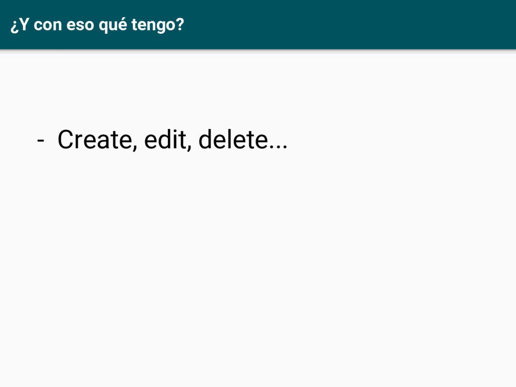 ¿Y con eso qué tengo? - Create, edit, delete...