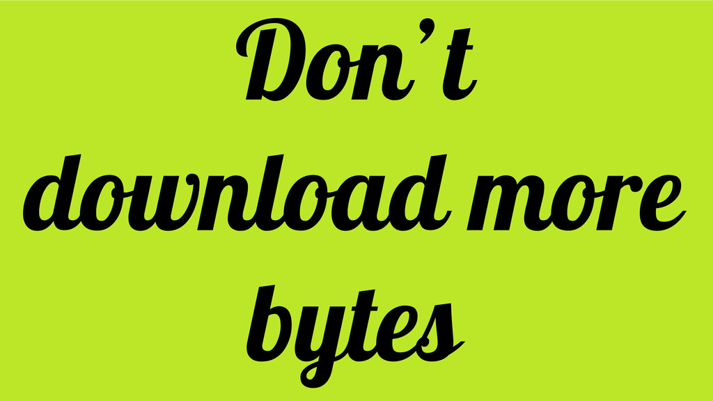 Don't download more bytes