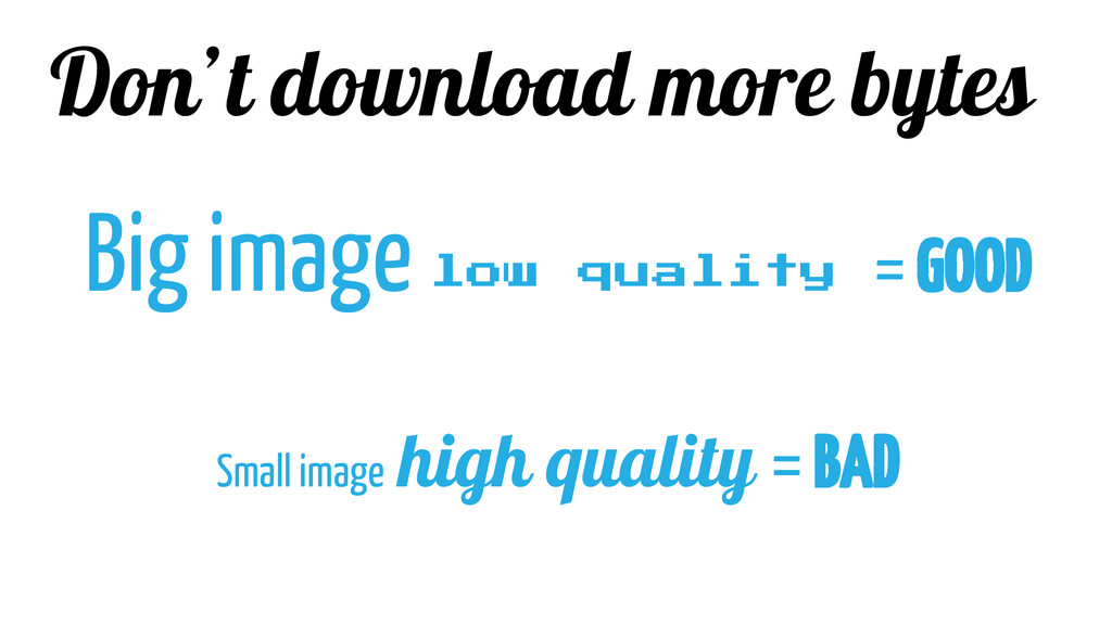 Don't download more bytes Big image low quality...