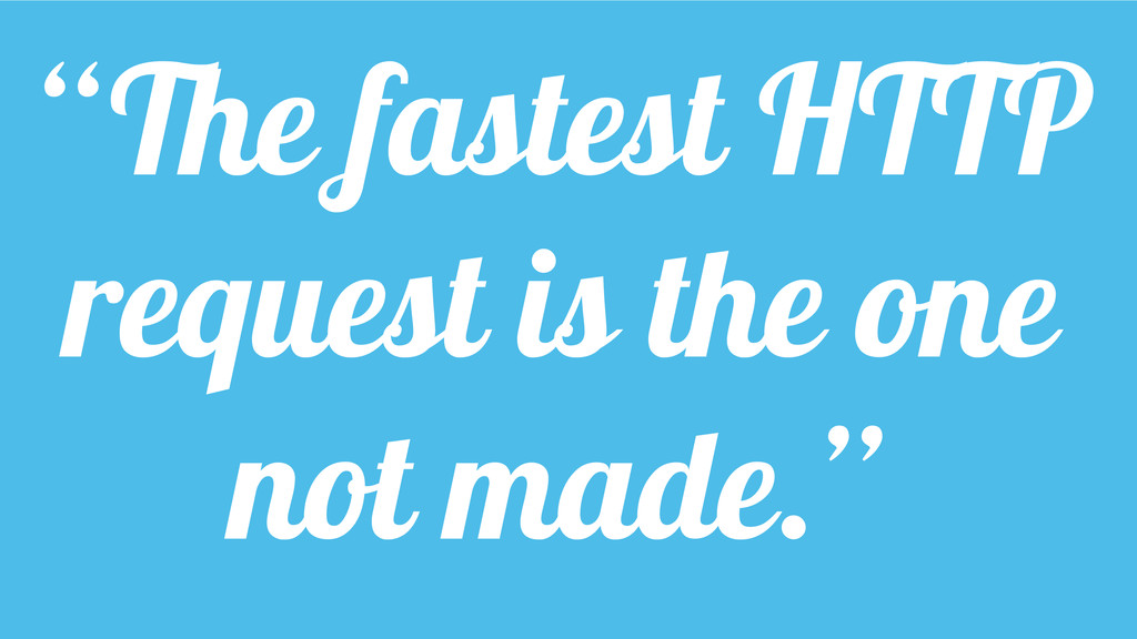 """The fastest HTTP request is the one not made."""
