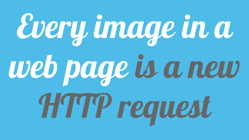 Every image in a web page is a new HTTP request