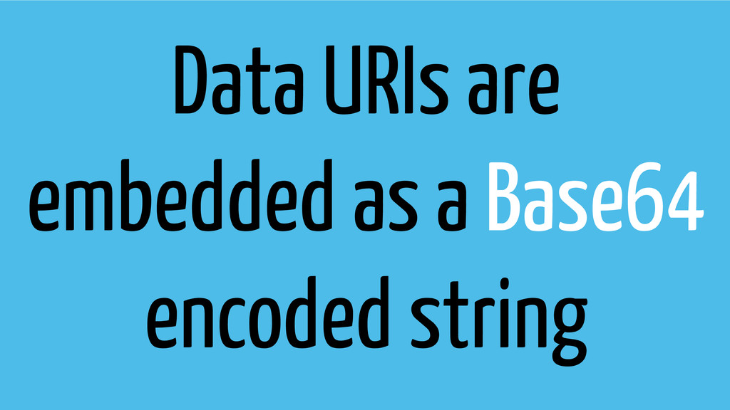 Data URIs are embedded as a Base64 encoded stri...