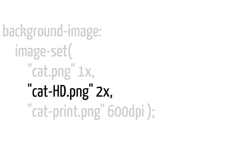 "background-image: image-set( ""cat.png"" 1x, ""cat..."