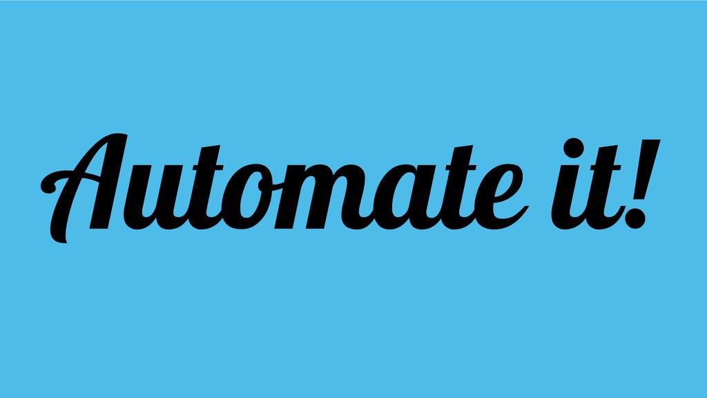 Automate it!