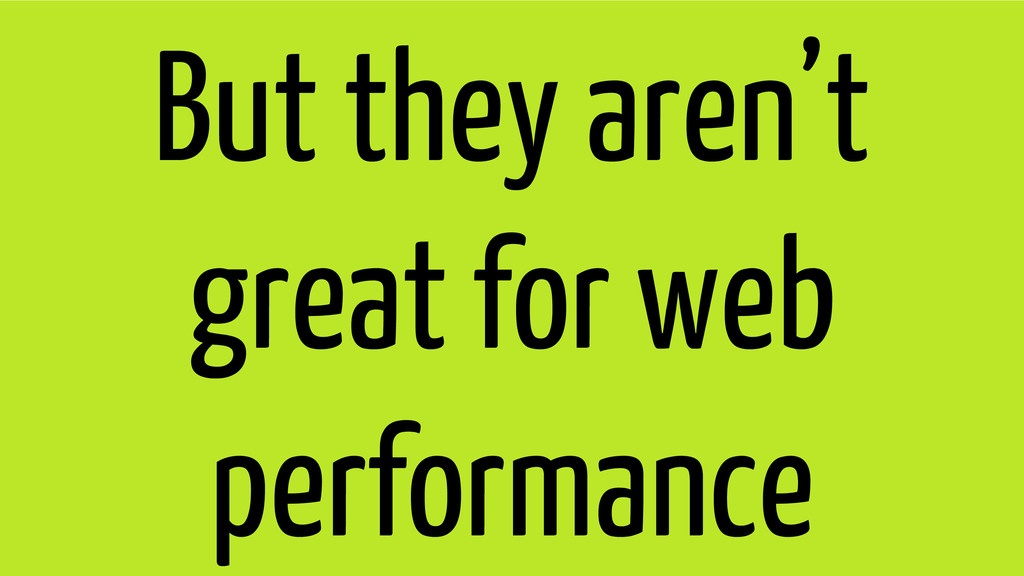 But they aren't great for web performance