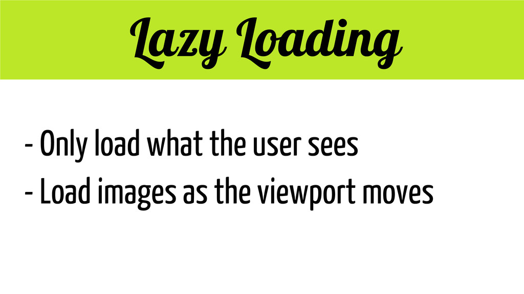 Lazy Loading - Only load what the user sees - L...