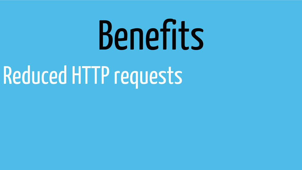 Benefits Reduced HTTP requests