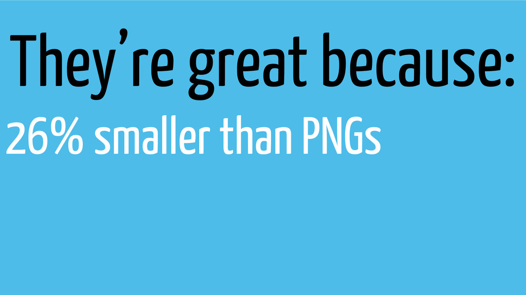 They're great because: 26% smaller than PNGs