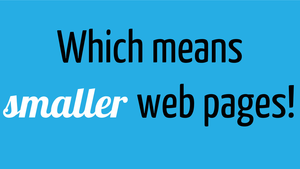 Which means smaller web pages!
