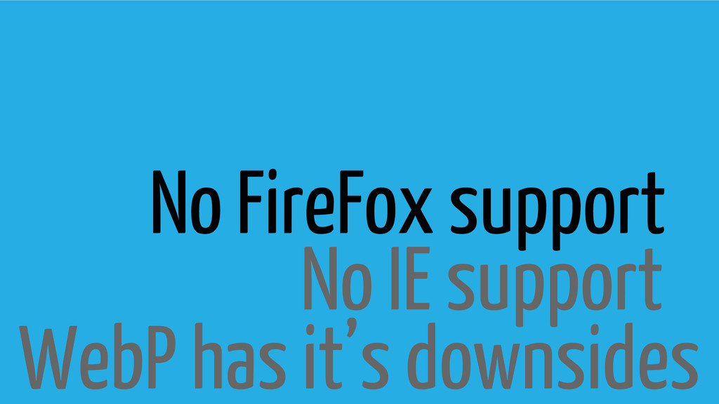 WebP has it's downsides No IE support No FireFo...