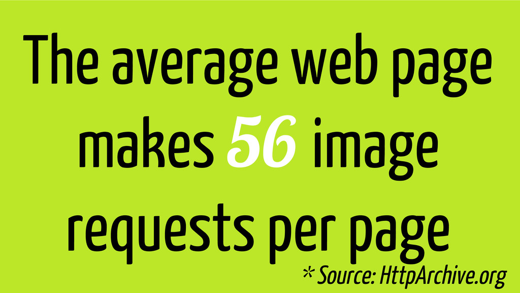 The average web page makes 56 image requests pe...