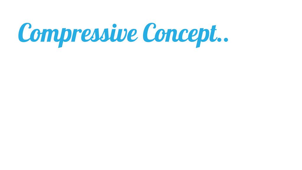 Compressive Concept..