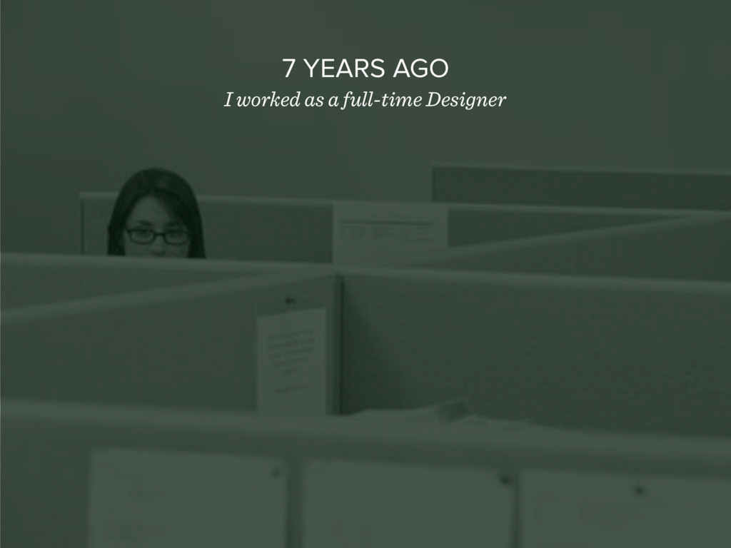 7 YEARS AGO I worked as a full-time Designer