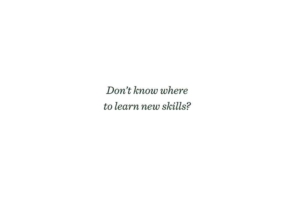 Don't know where to learn new skills?