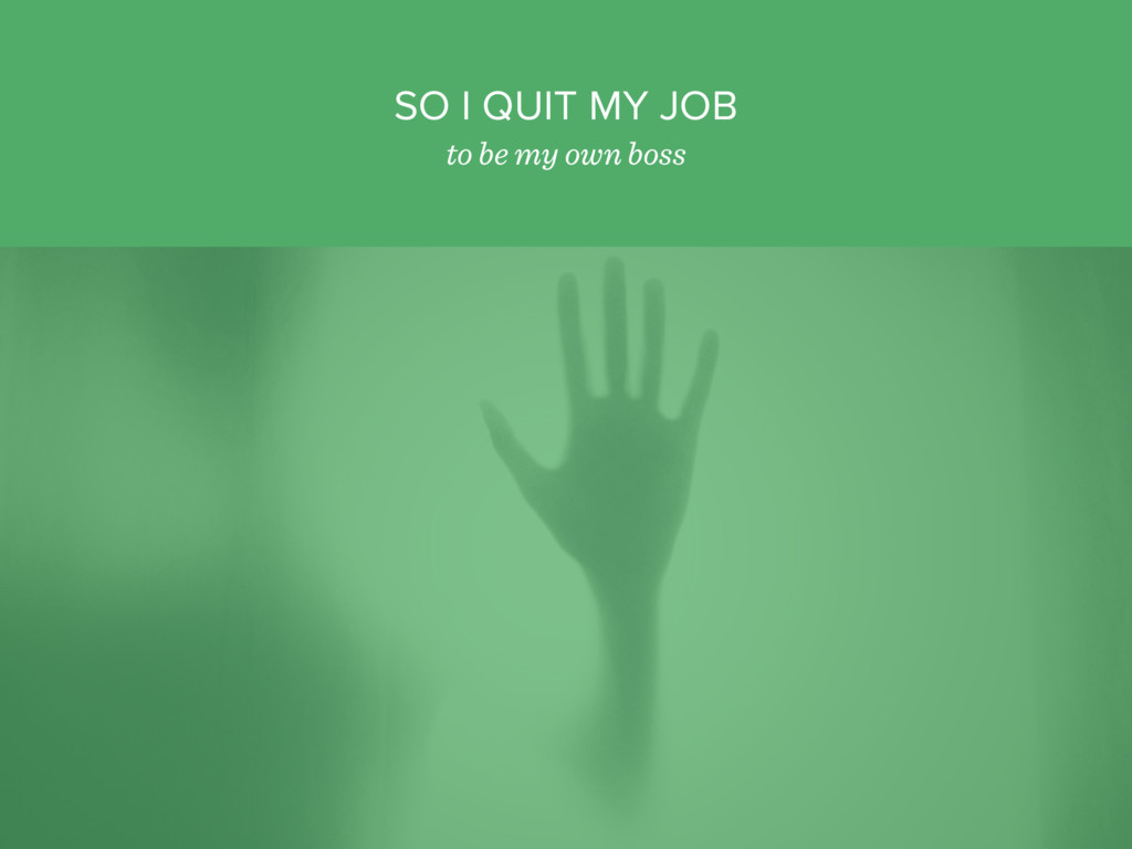 SO I QUIT MY JOB to be my own boss