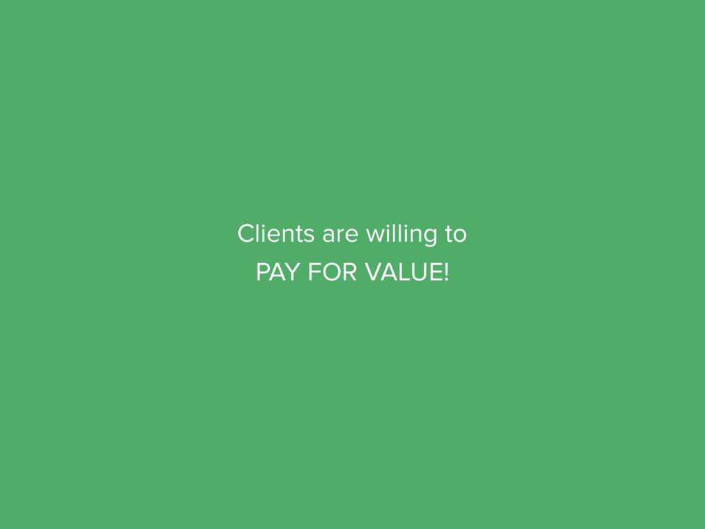 Clients are willing to PAY FOR VALUE!