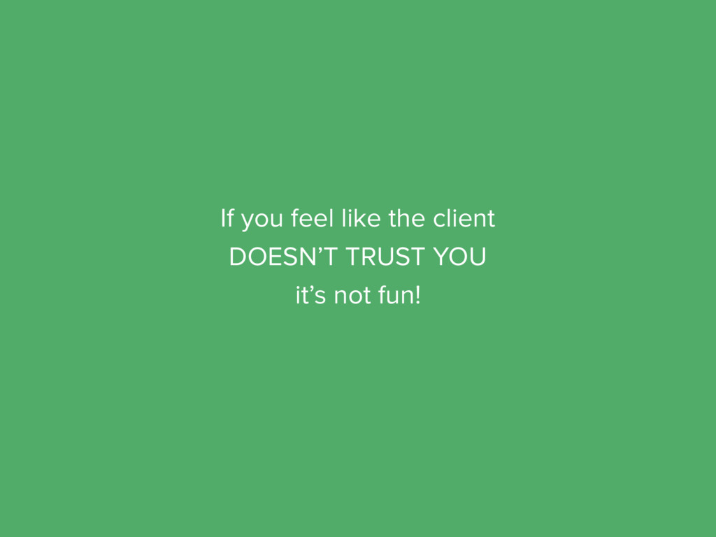 If you feel like the client DOESN'T TRUST YOU i...
