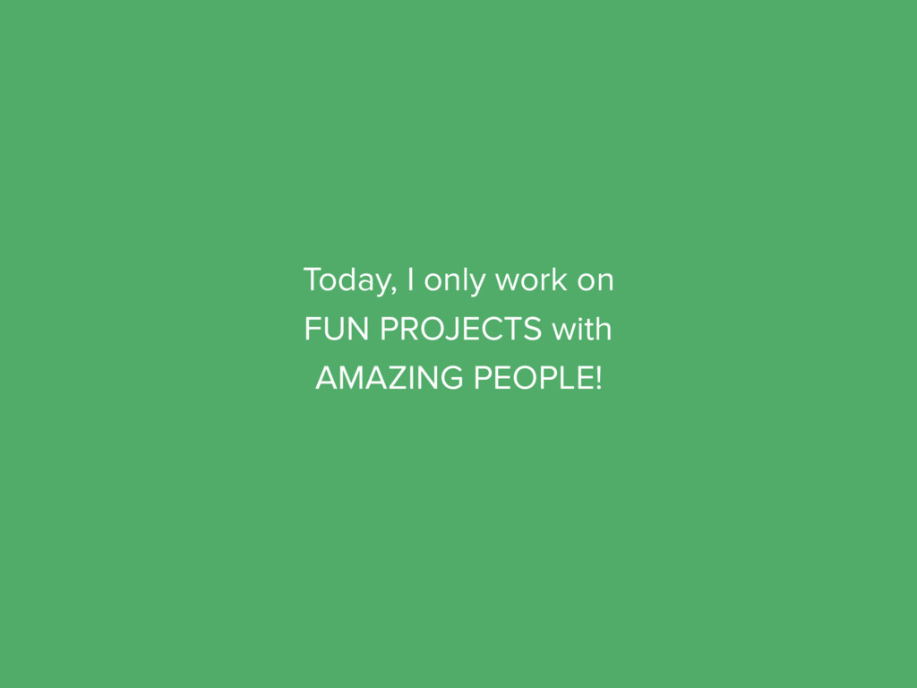 Today, I only work on FUN PROJECTS with AMAZING...