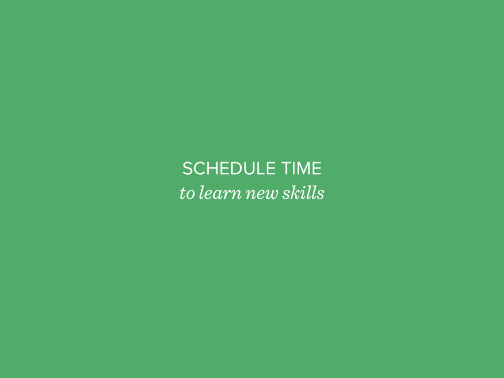 SCHEDULE TIME to learn new skills