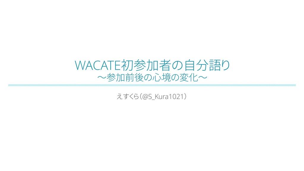 WACATE初参加者の自分語り ~参加前後の心境の変化~ えすくら(@S_Kura1021)