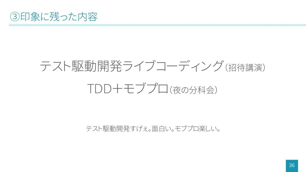 ③印象に残った内容 36 テスト駆動開発ライブコーディング(招待講演) TDD+モブプロ(夜の...