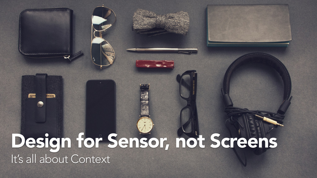 Design for Sensor, not Screens It's all about C...