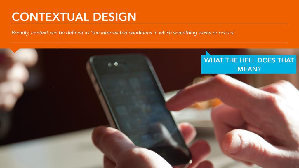 CONTEXTUAL DESIGN Broadly, context can be defin...