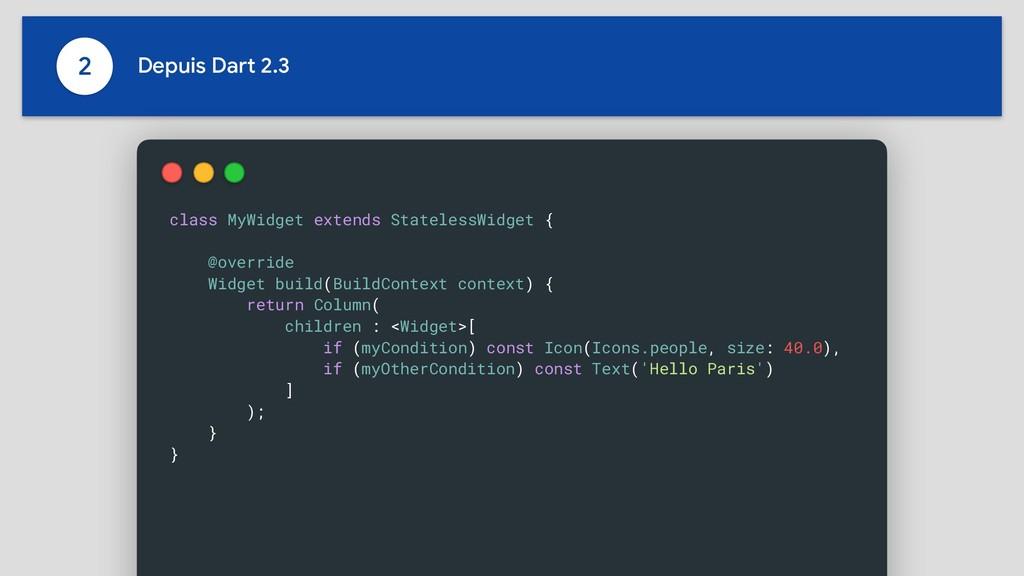 2 Depuis Dart 2.3 class MyWidget extends Statel...