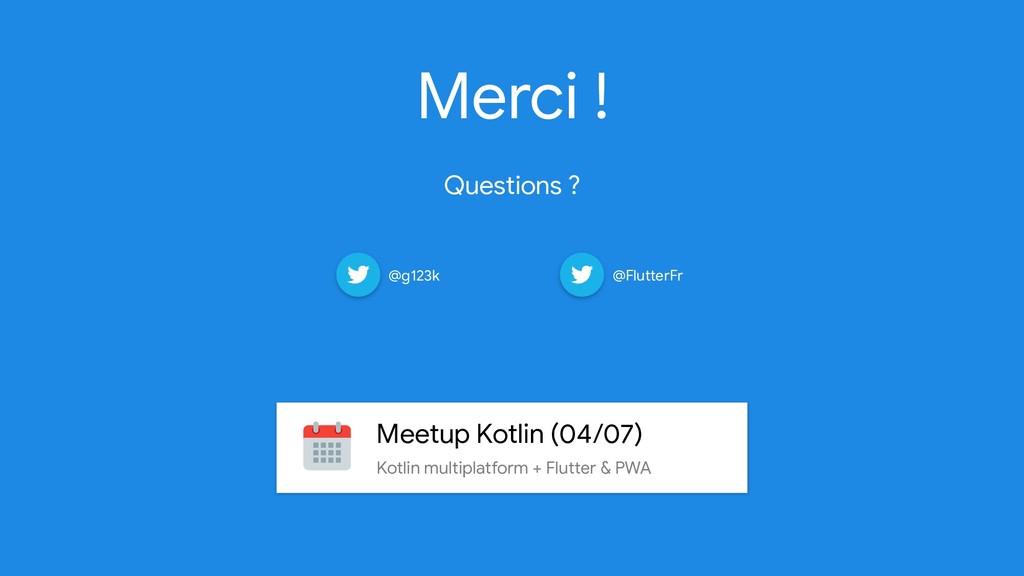Merci !   Questions ? @g123k @FlutterFr Meetup ...