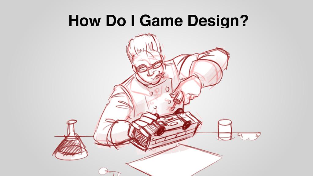 How Do I Game Design?