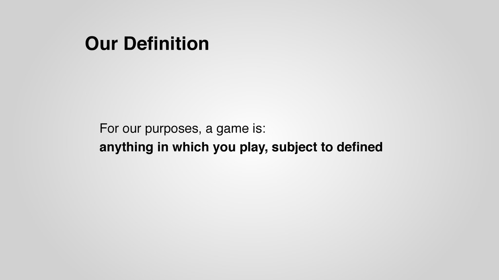 Our Definition For our purposes, a game is: anyt...