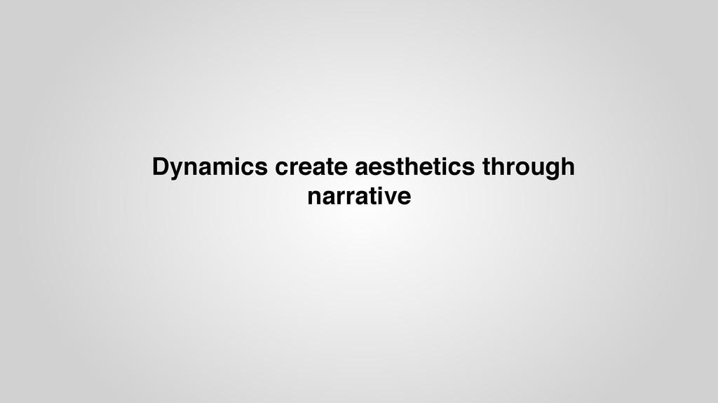 Dynamics create aesthetics through narrative