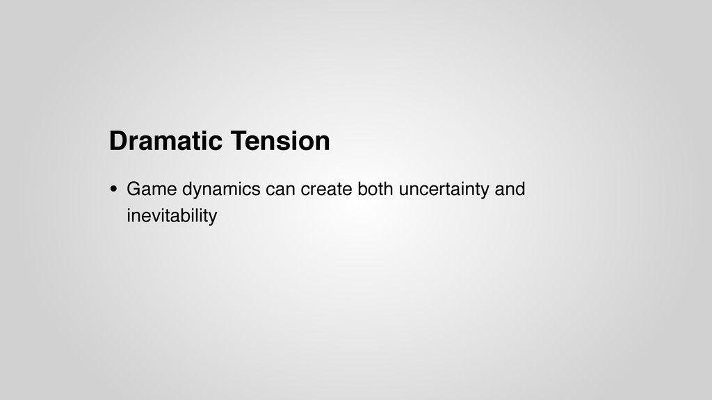 Dramatic Tension • Game dynamics can create bot...
