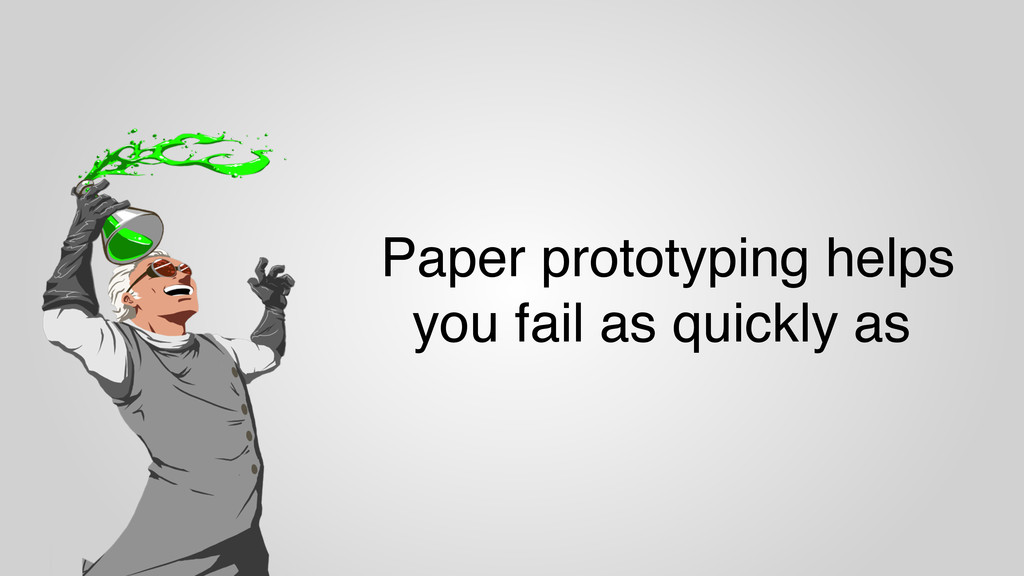 Paper prototyping helps you fail as quickly as