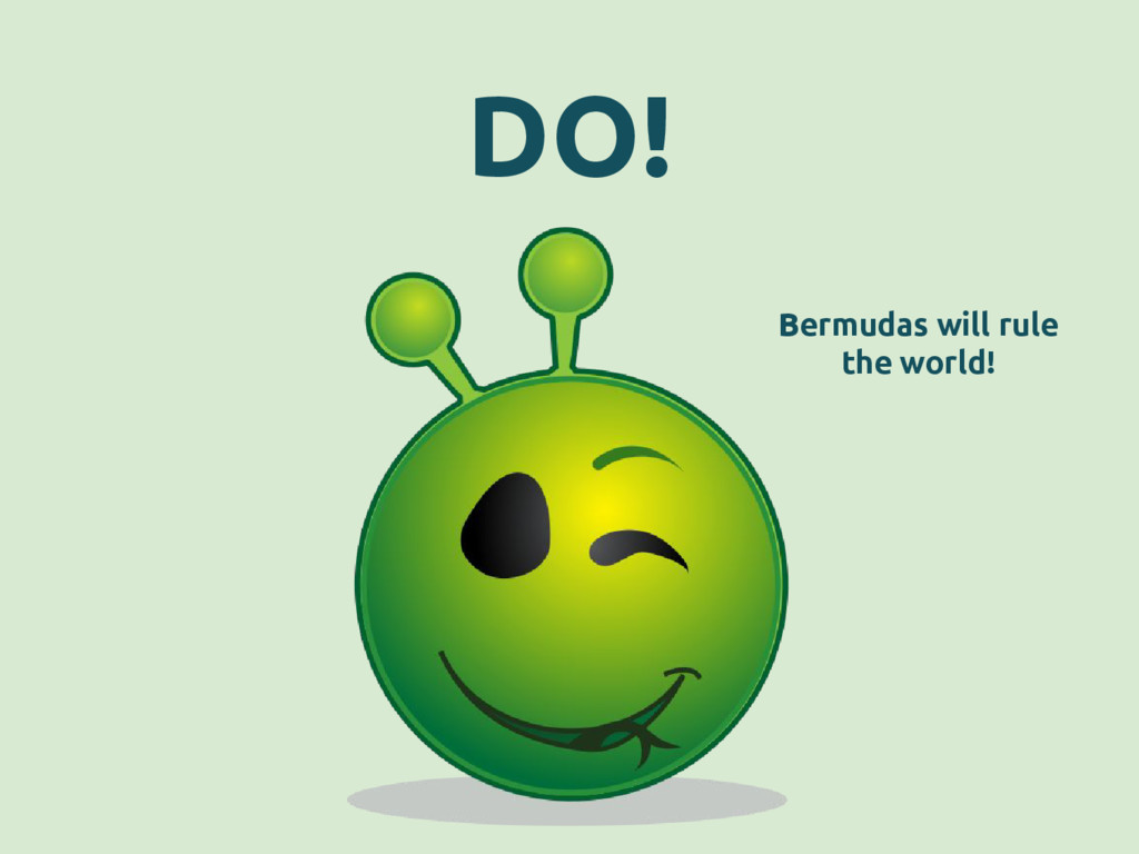 DO! Bermudas will rule the world!